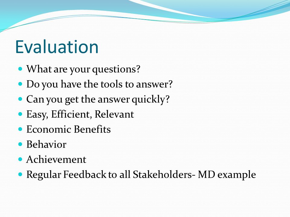 Evaluation What are your questions? Do you have the tools to answer? Can you get the answer quickly? Easy, Efficient, Relevant Economic Benefits Behav