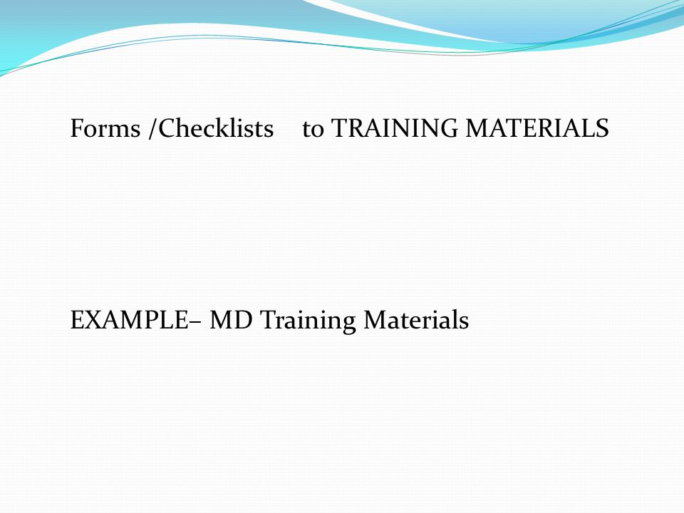 Forms /Checklists to TRAINING MATERIALS EXAMPLE– MD Training Materials