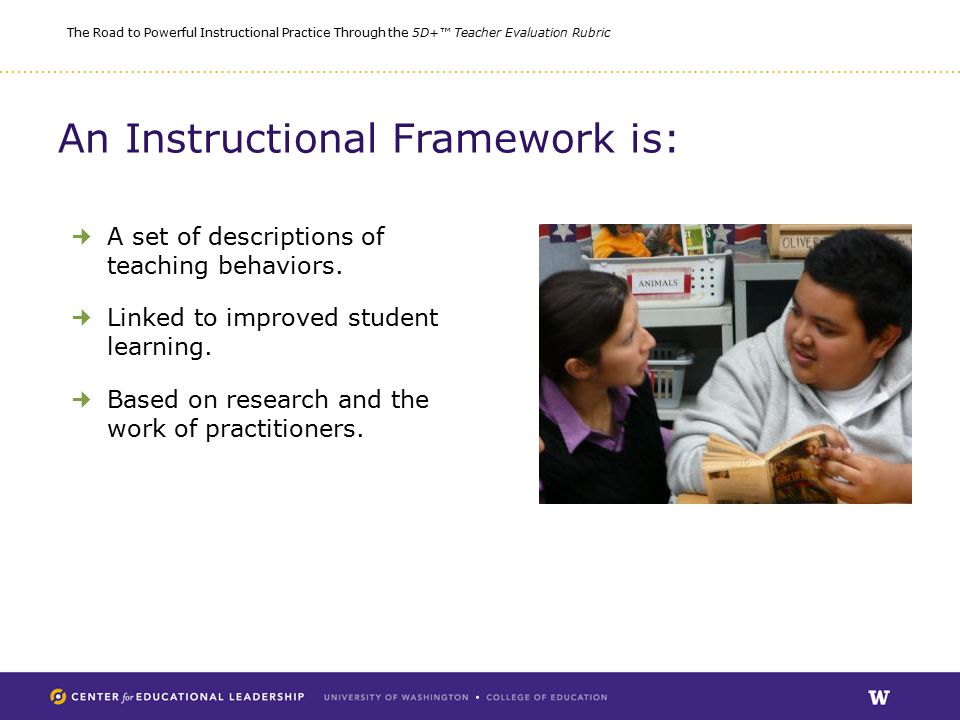 The Road to Powerful Instructional Practice Through the 5D+™ Teacher Evaluation Rubric An Instructional Framework is: A set of descriptions of teaching behaviors.