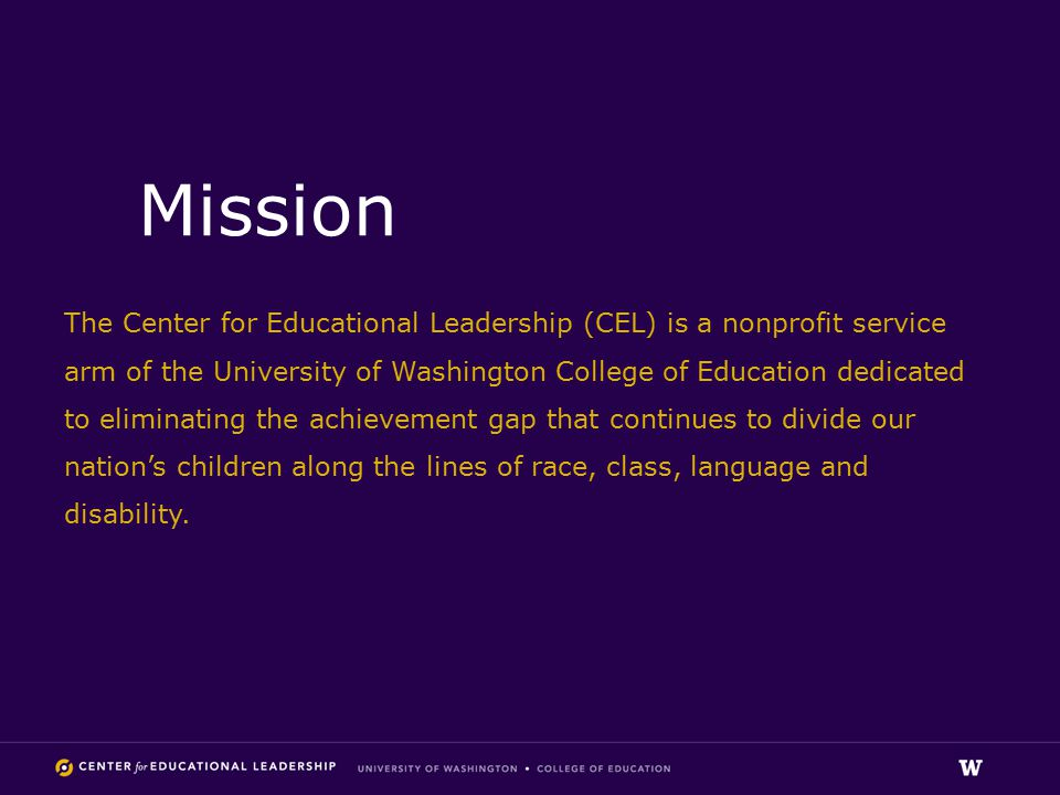 Mission The Center for Educational Leadership (CEL) is a nonprofit service arm of the University of Washington College of Education dedicated to eliminating the achievement gap that continues to divide our nation's children along the lines of race, class, language and disability.