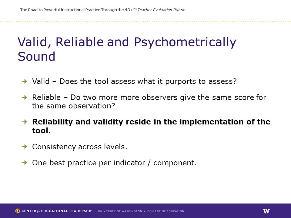 The Road to Powerful Instructional Practice Through the 5D+™ Teacher Evaluation Rubric Valid, Reliable and Psychometrically Sound Valid – Does the tool assess what it purports to assess.