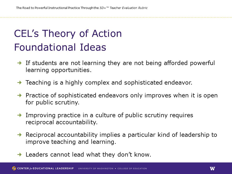 The Road to Powerful Instructional Practice Through the 5D+™ Teacher Evaluation Rubric CEL's Theory of Action Foundational Ideas If students are not learning they are not being afforded powerful learning opportunities.