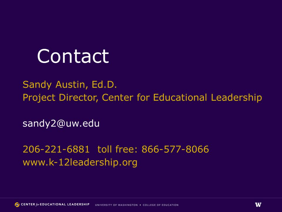 Contact Sandy Austin, Ed.D. Project Director, Center for Educational Leadership sandy2@uw.edu 206-221-6881 toll free: 866-577-8066 www.k-12leadership.