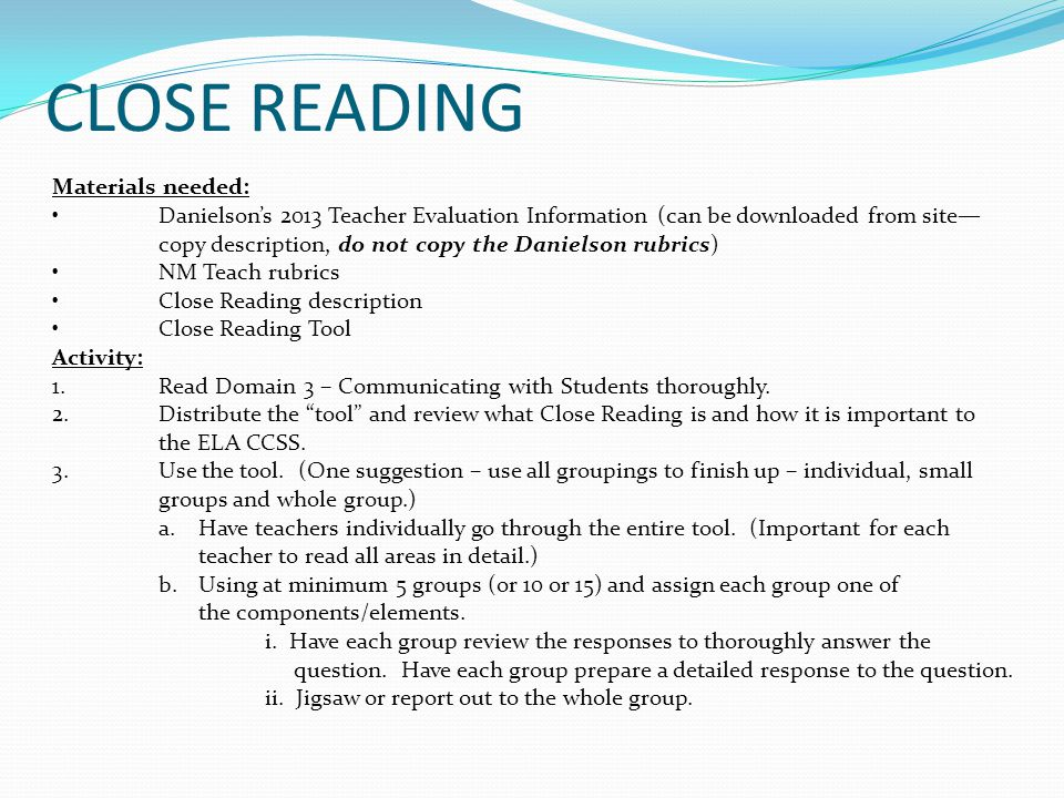 CLOSE READING Materials needed: Danielson's 2013 Teacher Evaluation Information (can be downloaded from site— copy description, do not copy the Danielson rubrics) NM Teach rubrics Close Reading description Close Reading Tool Activity: 1.Read Domain 3 – Communicating with Students thoroughly.