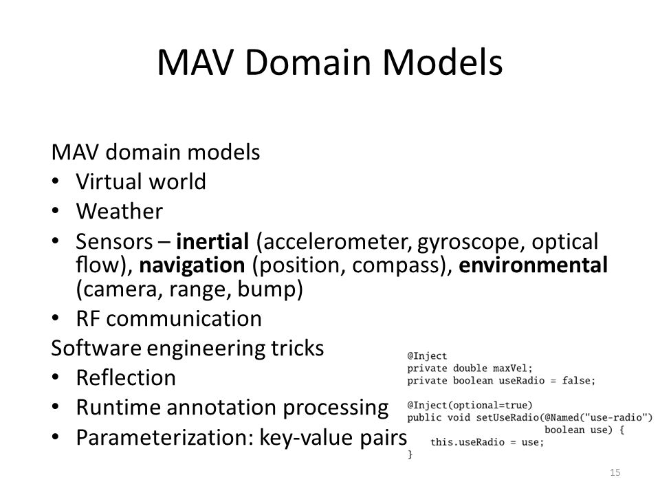 MAV Domain Models MAV domain models Virtual world Weather Sensors – inertial (accelerometer, gyroscope, optical flow), navigation (position, compass), environmental (camera, range, bump) RF communication Software engineering tricks Reflection Runtime annotation processing Parameterization: key-value pairs 15