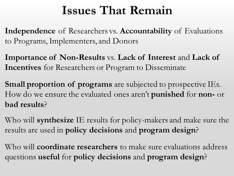 Issues That Remain Independence of Researchers vs. Accountability of Evaluations to Programs, Implementers, and Donors Importance of Non-Results vs. L
