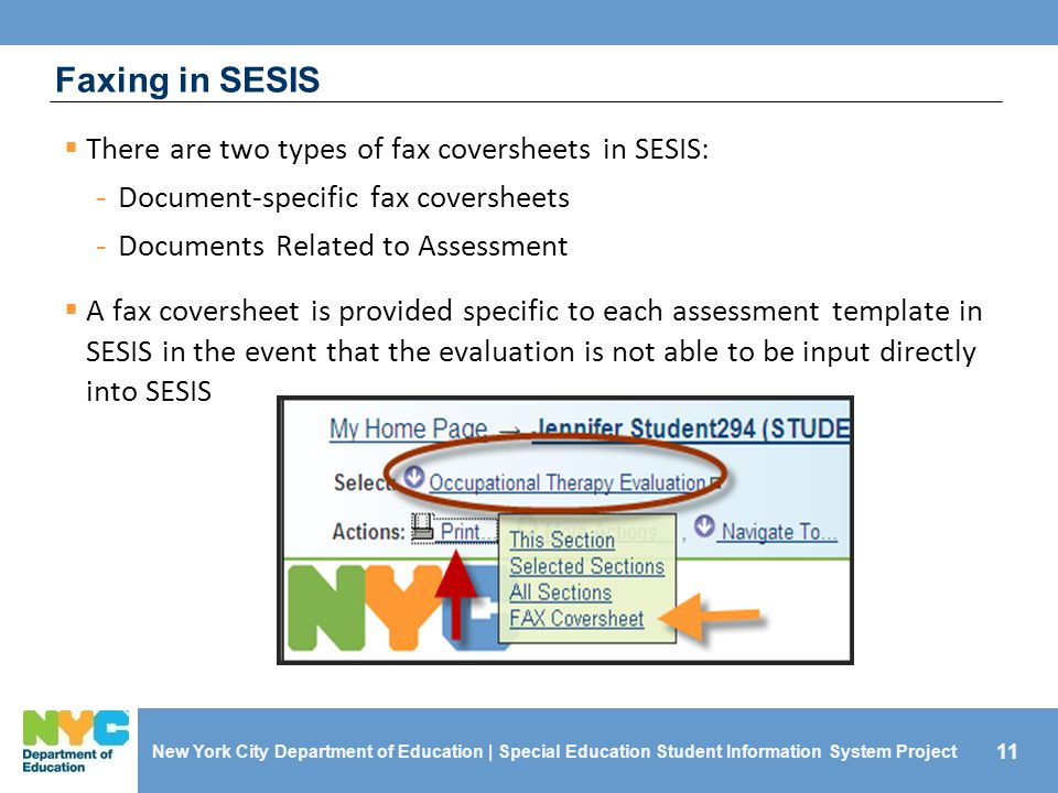 11 Faxing in SESIS  There are two types of fax coversheets in SESIS: - Document-specific fax coversheets - Documents Related to Assessment  A fax coversheet is provided specific to each assessment template in SESIS in the event that the evaluation is not able to be input directly into SESIS New York City Department of Education | Special Education Student Information System Project