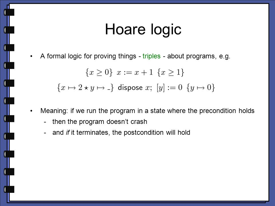 Hoare logic A formal logic for proving things - triples - about programs, e.g.