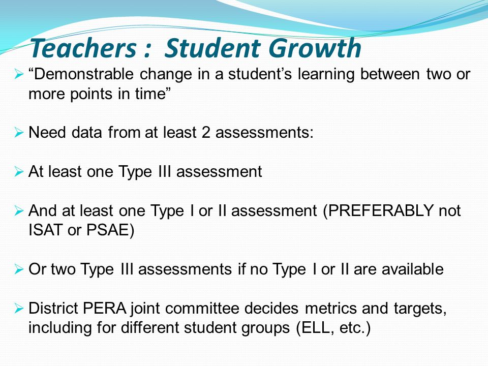 Teachers : Student Growth  Demonstrable change in a student's learning between two or more points in time  Need data from at least 2 assessments:  At least one Type III assessment  And at least one Type I or II assessment (PREFERABLY not ISAT or PSAE)  Or two Type III assessments if no Type I or II are available  District PERA joint committee decides metrics and targets, including for different student groups (ELL, etc.)