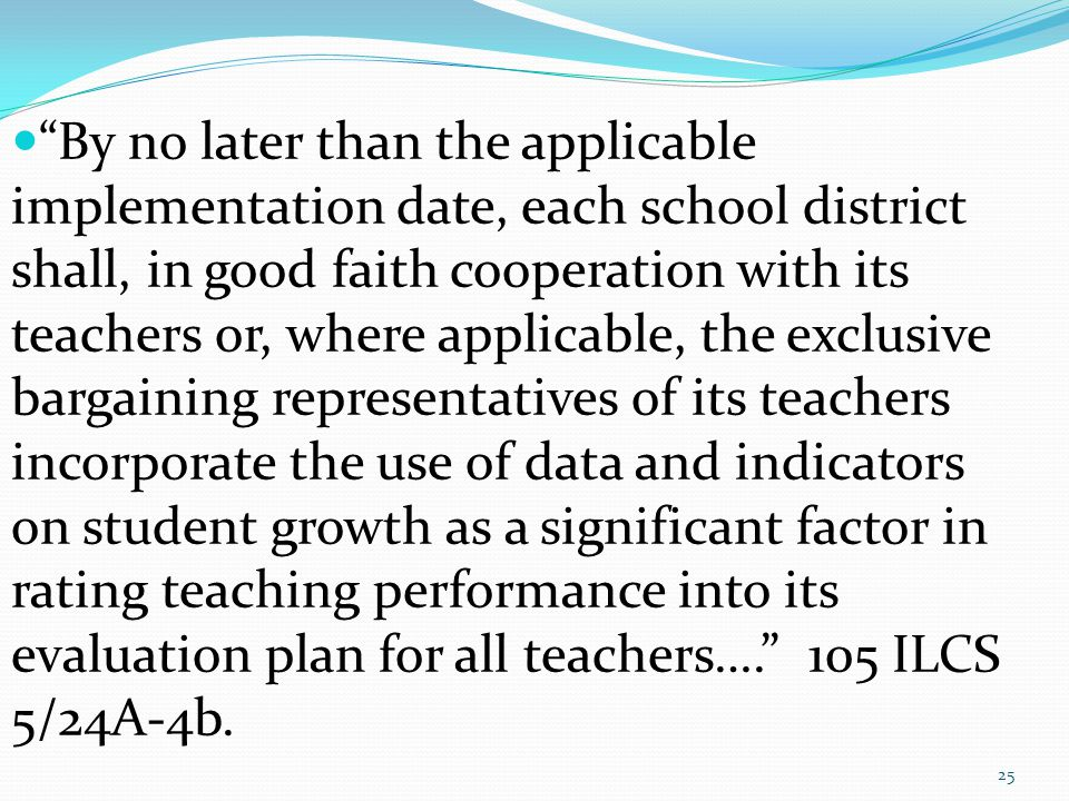 By no later than the applicable implementation date, each school district shall, in good faith cooperation with its teachers or, where applicable, the exclusive bargaining representatives of its teachers incorporate the use of data and indicators on student growth as a significant factor in rating teaching performance into its evaluation plan for all teachers…. 105 ILCS 5/24A-4b.