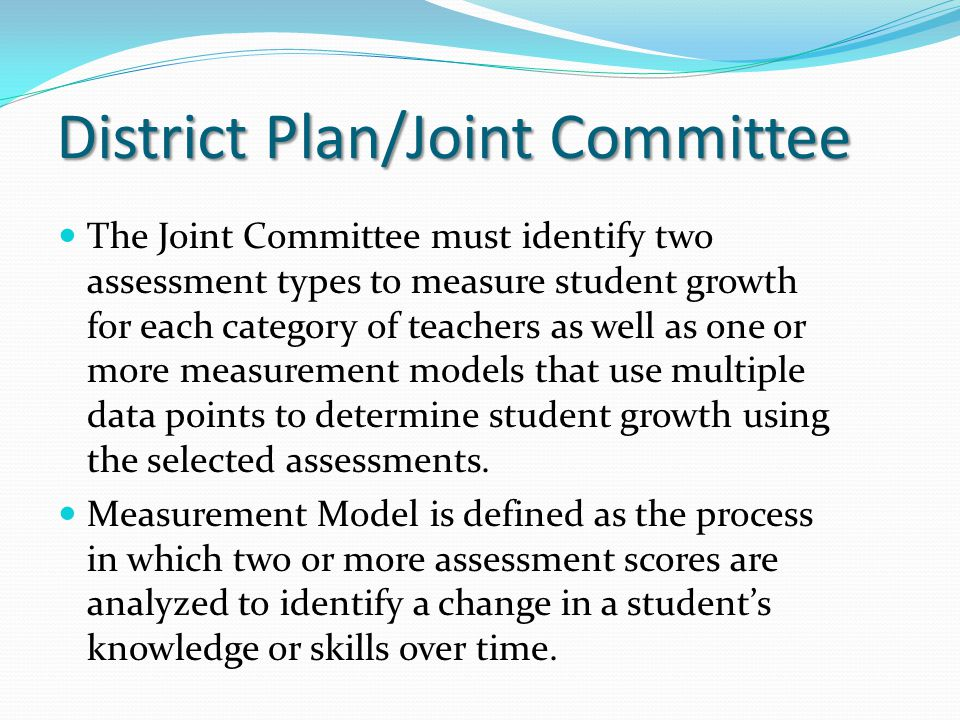 The Joint Committee must identify two assessment types to measure student growth for each category of teachers as well as one or more measurement models that use multiple data points to determine student growth using the selected assessments.
