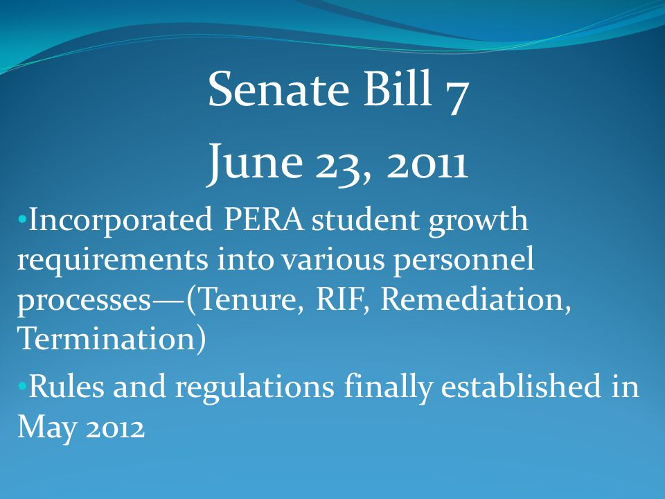 Senate Bill 7 June 23, 2011 Incorporated PERA student growth requirements into various personnel processes—(Tenure, RIF, Remediation, Termination) Rules and regulations finally established in May 2012
