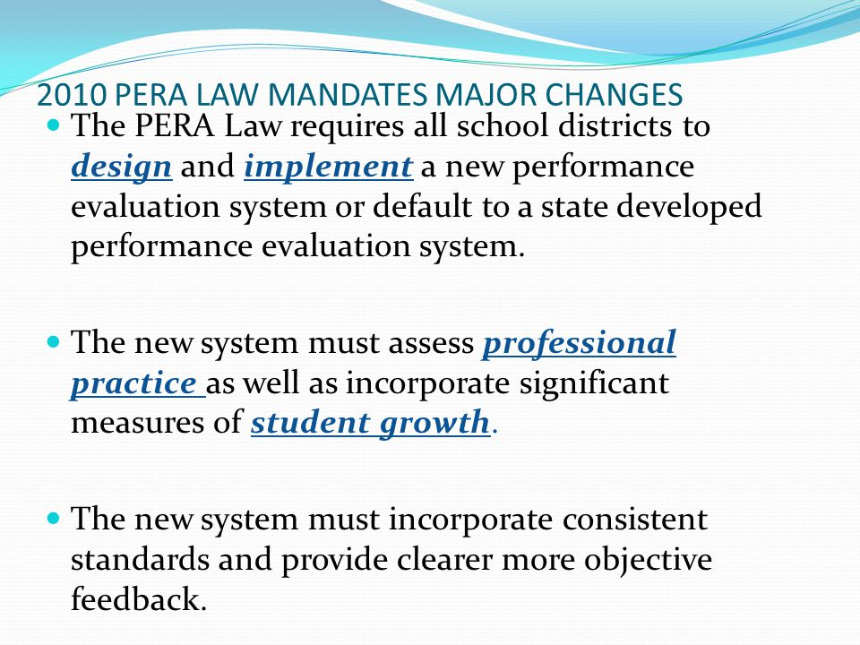2010 PERA LAW MANDATES MAJOR CHANGES The PERA Law requires all school districts to design and implement a new performance evaluation system or default to a state developed performance evaluation system.