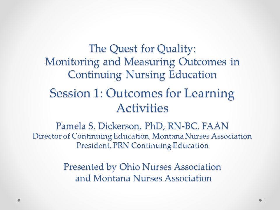 The Quest for Quality: Monitoring and Measuring Outcomes in Continuing Nursing Education Session 1: Outcomes for Learning Activities Pamela S.