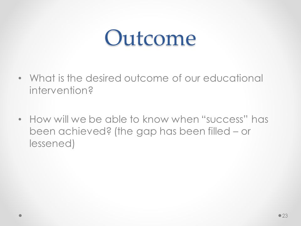 Outcome What is the desired outcome of our educational intervention.