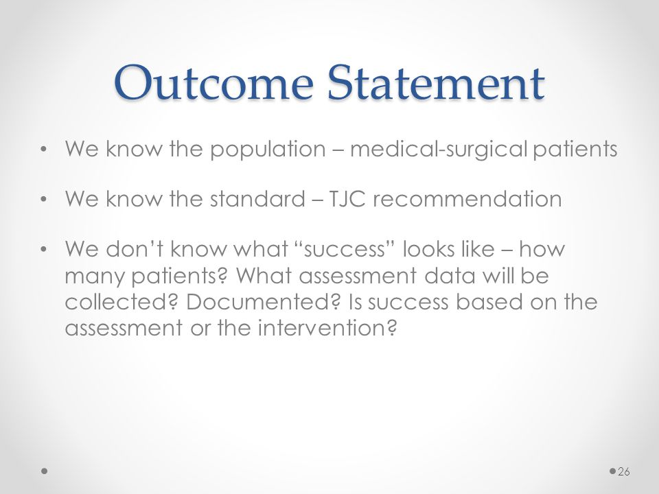 Outcome Statement We know the population – medical-surgical patients We know the standard – TJC recommendation We don't know what success looks like – how many patients.