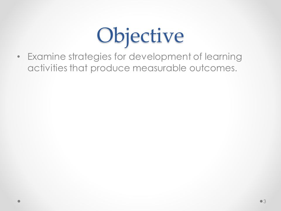 Objective Examine strategies for development of learning activities that produce measurable outcomes.
