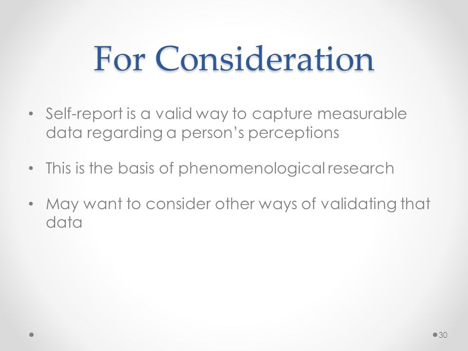 For Consideration Self-report is a valid way to capture measurable data regarding a person's perceptions This is the basis of phenomenological research May want to consider other ways of validating that data 30