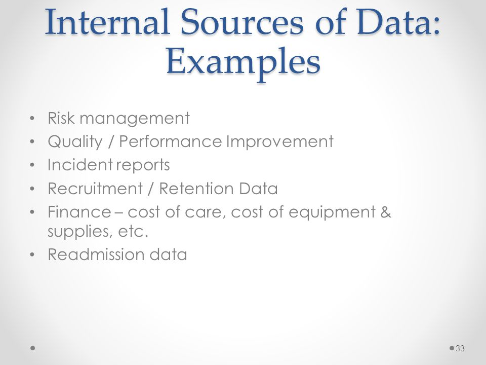 Internal Sources of Data: Examples Risk management Quality / Performance Improvement Incident reports Recruitment / Retention Data Finance – cost of care, cost of equipment & supplies, etc.