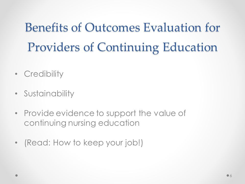 Benefits of Outcomes Evaluation for Providers of Continuing Education Credibility Sustainability Provide evidence to support the value of continuing nursing education (Read: How to keep your job!) 6
