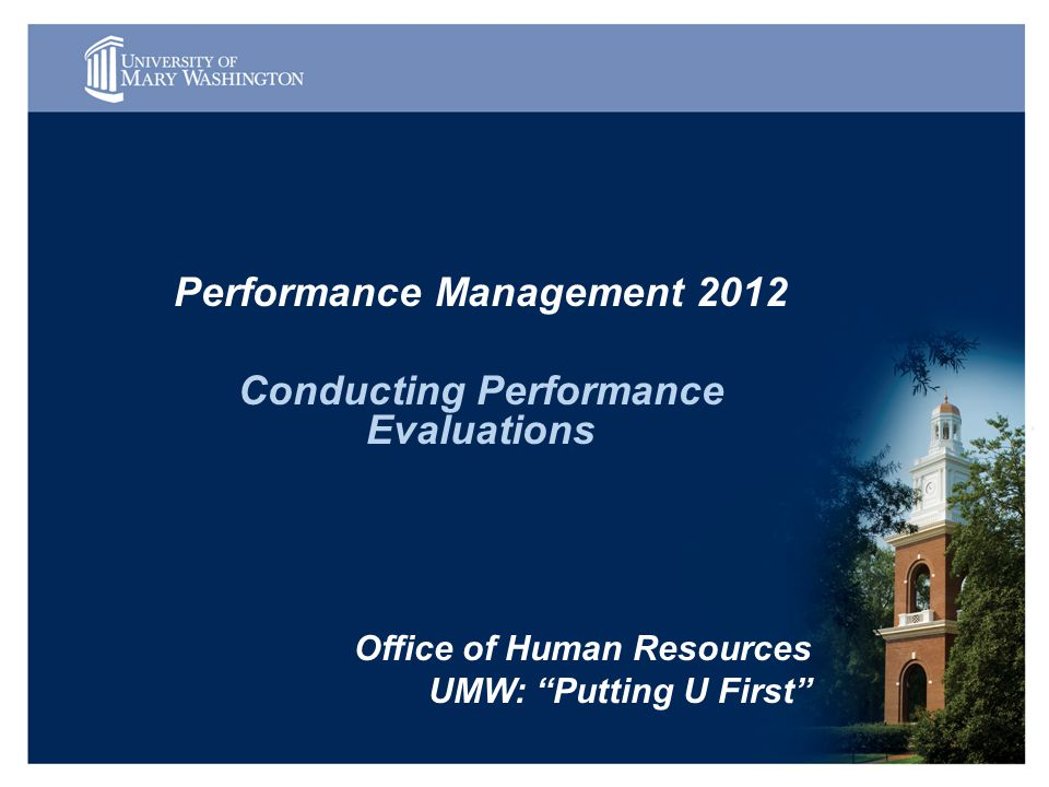 Performance Management 2012 Conducting Performance Evaluations Office of Human Resources UMW: Putting U First