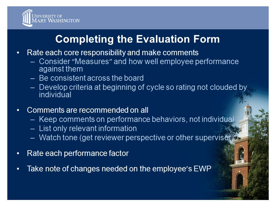 Completing the Evaluation Form Rate each core responsibility and make comments –Consider Measures and how well employee performance against them –Be consistent across the board –Develop criteria at beginning of cycle so rating not clouded by individual Comments are recommended on all –Keep comments on performance behaviors, not individual –List only relevant information –Watch tone (get reviewer perspective or other supervisor) Rate each performance factor Take note of changes needed on the employee ' s EWP