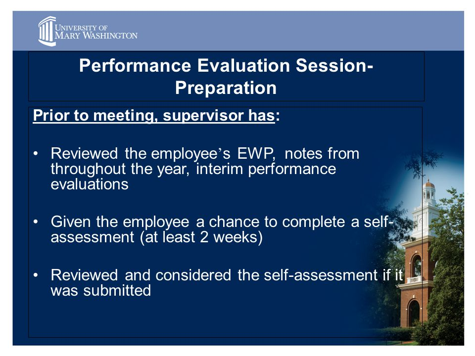 Performance Evaluation Session- Preparation Prior to meeting, supervisor has: Reviewed the employee ' s EWP, notes from throughout the year, interim performance evaluations Given the employee a chance to complete a self- assessment (at least 2 weeks) Reviewed and considered the self-assessment if it was submitted