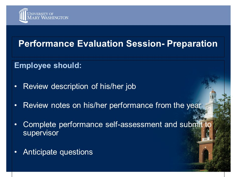 Performance Evaluation Session- Preparation Employee should: Review description of his/her job Review notes on his/her performance from the year Complete performance self-assessment and submit to supervisor Anticipate questions