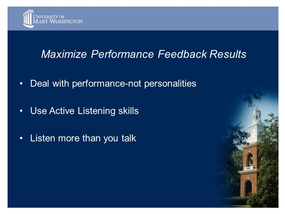 Maximize Performance Feedback Results Deal with performance-not personalities Use Active Listening skills Listen more than you talk