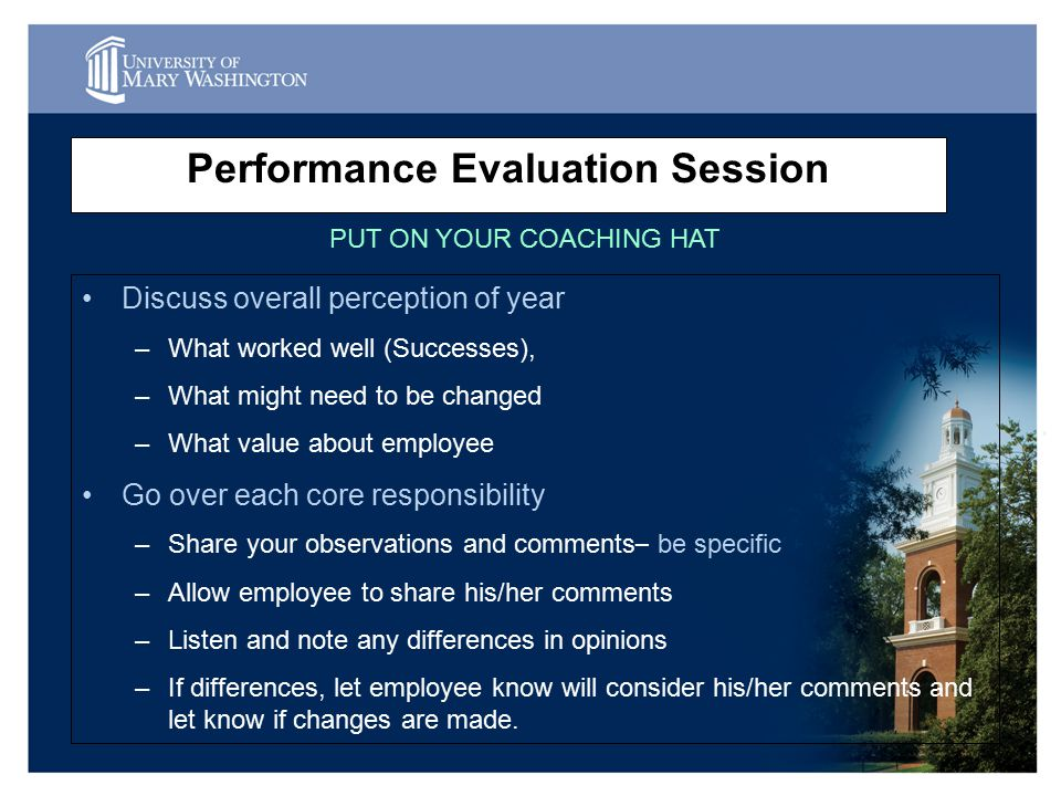 Performance Evaluation Session Discuss overall perception of year –What worked well (Successes), –What might need to be changed –What value about employee Go over each core responsibility –Share your observations and comments – be specific –Allow employee to share his/her comments –Listen and note any differences in opinions –If differences, let employee know will consider his/her comments and let know if changes are made.