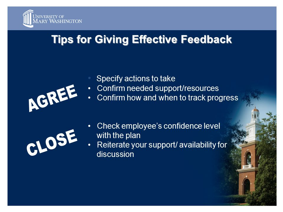 Specify actions to take Confirm needed support/resources Confirm how and when to track progress Check employee's confidence level with the plan Reiterate your support/ availability for discussion Tips for Giving Effective Feedback
