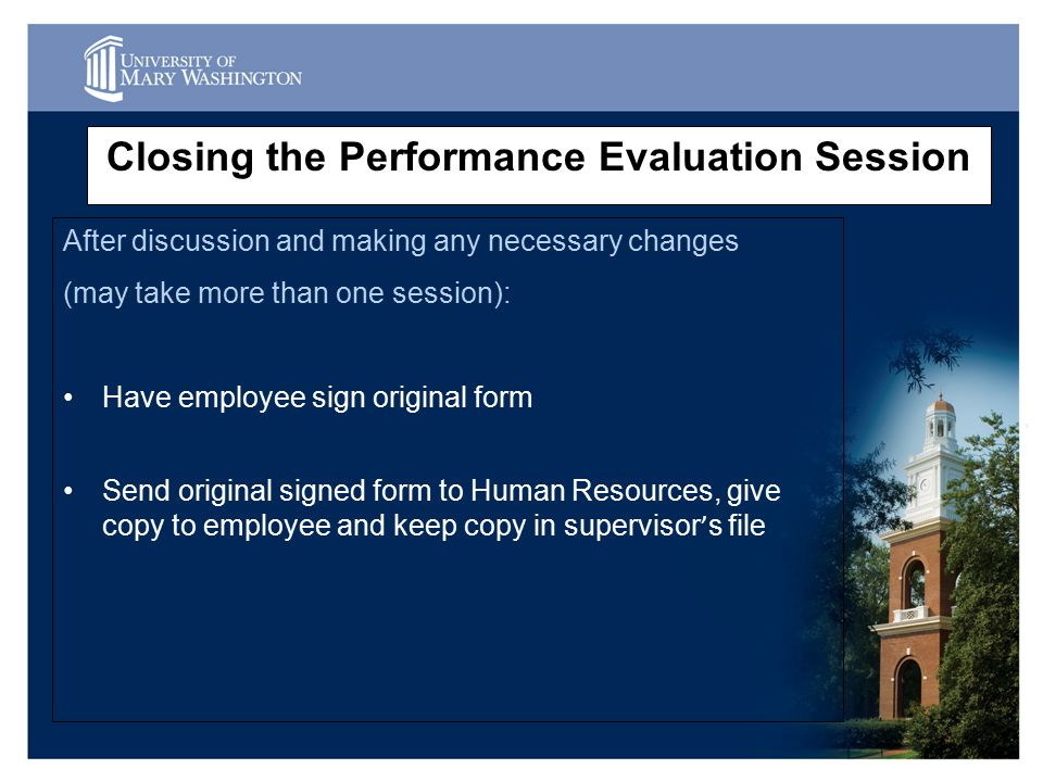 Closing the Performance Evaluation Session After discussion and making any necessary changes (may take more than one session): Have employee sign original form Send original signed form to Human Resources, give copy to employee and keep copy in supervisor ' s file