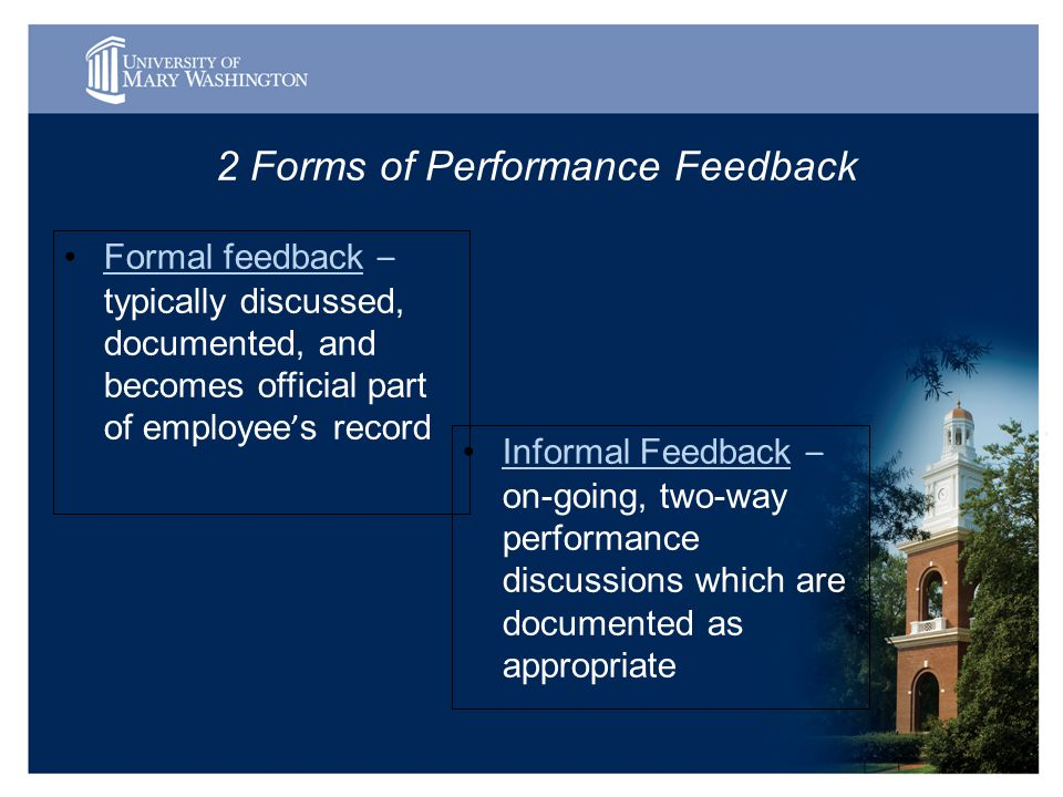 2 Forms of Performance Feedback Formal feedback – typically discussed, documented, and becomes official part of employee ' s record Informal Feedback – on-going, two-way performance discussions which are documented as appropriate