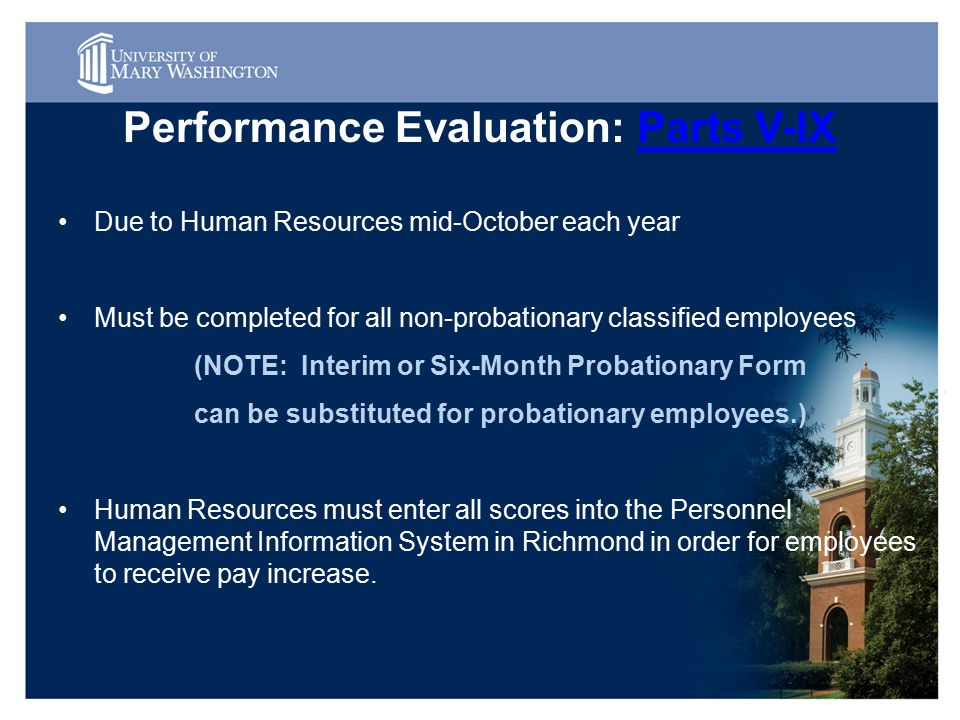 Performance Evaluation: Parts V-IXParts V-IX Due to Human Resources mid-October each year Must be completed for all non-probationary classified employees (NOTE: Interim or Six-Month Probationary Form can be substituted for probationary employees.) Human Resources must enter all scores into the Personnel Management Information System in Richmond in order for employees to receive pay increase.
