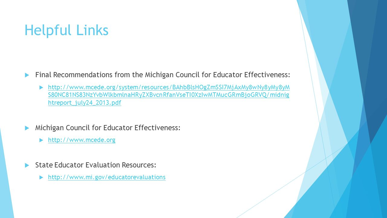 Helpful Links  Final Recommendations from the Michigan Council for Educator Effectiveness:  http://www.mcede.org/system/resources/BAhbBlsHOgZmSSI7Mj