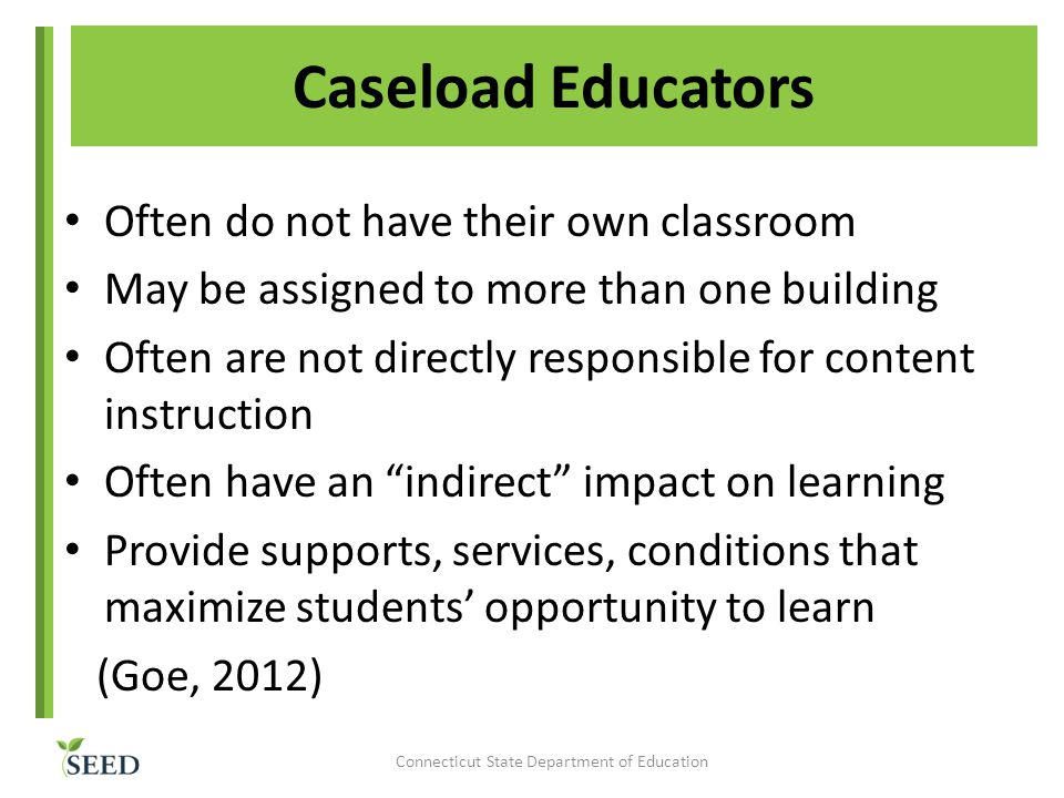 Caseload Educators Often do not have their own classroom May be assigned to more than one building Often are not directly responsible for content instruction Often have an indirect impact on learning Provide supports, services, conditions that maximize students' opportunity to learn (Goe, 2012) Connecticut State Department of Education