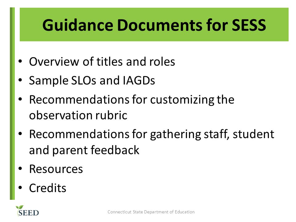 Guidance Documents for SESS Overview of titles and roles Sample SLOs and IAGDs Recommendations for customizing the observation rubric Recommendations for gathering staff, student and parent feedback Resources Credits Connecticut State Department of Education