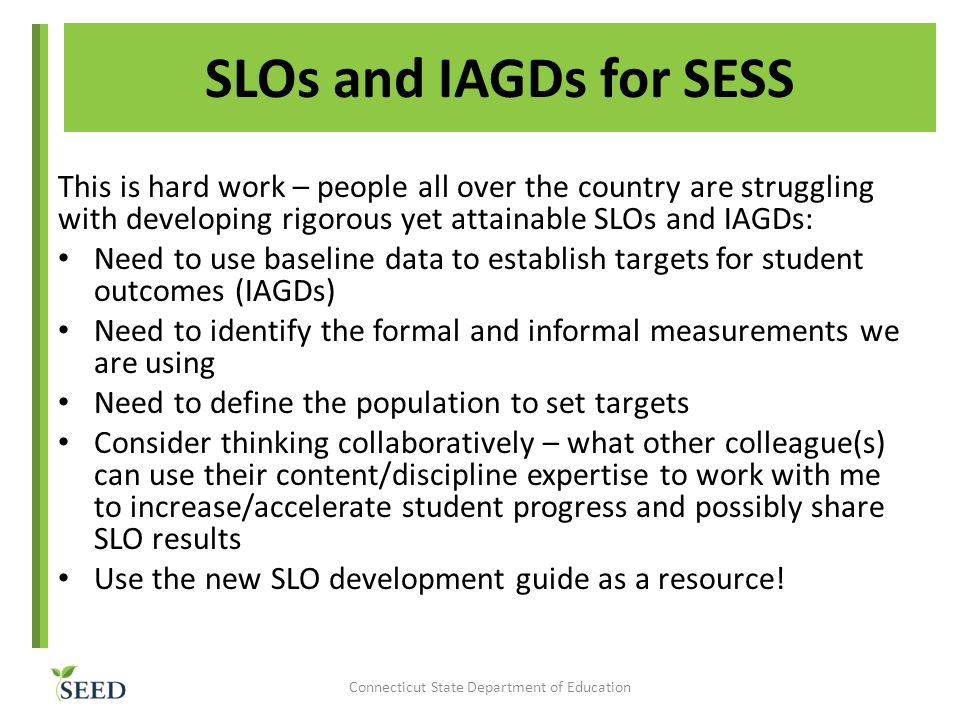 SLOs and IAGDs for SESS This is hard work – people all over the country are struggling with developing rigorous yet attainable SLOs and IAGDs: Need to use baseline data to establish targets for student outcomes (IAGDs) Need to identify the formal and informal measurements we are using Need to define the population to set targets Consider thinking collaboratively – what other colleague(s) can use their content/discipline expertise to work with me to increase/accelerate student progress and possibly share SLO results Use the new SLO development guide as a resource.