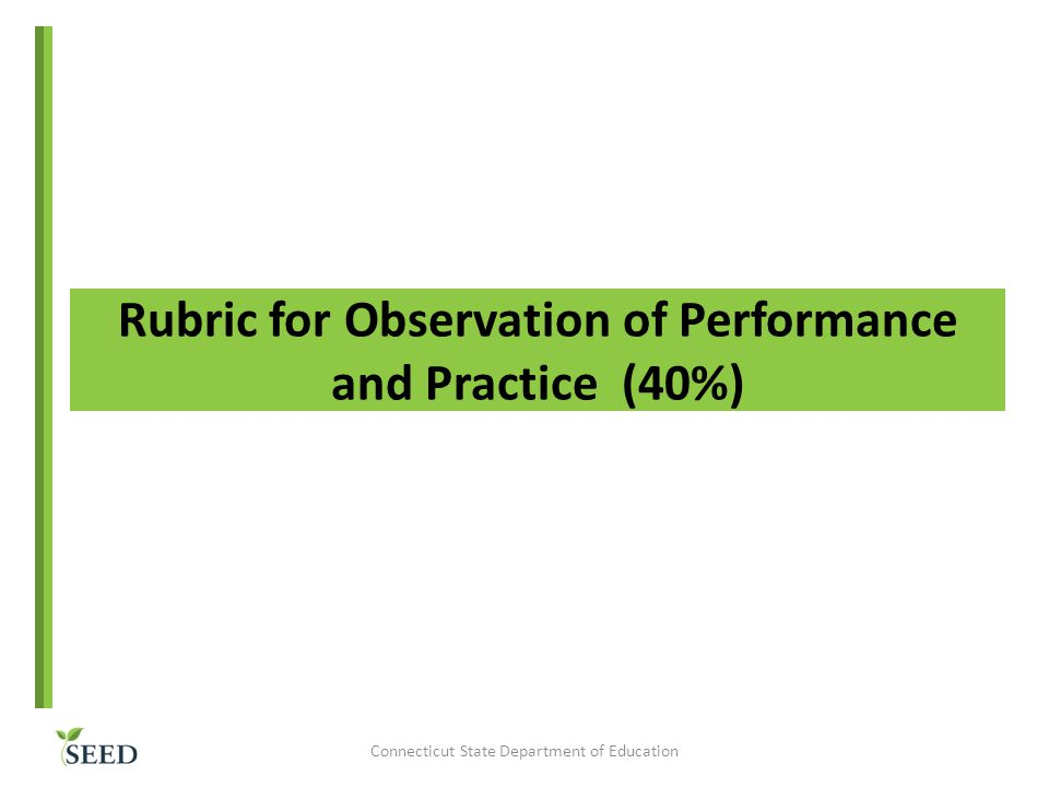 Rubric for Observation of Performance and Practice (40%) Connecticut State Department of Education