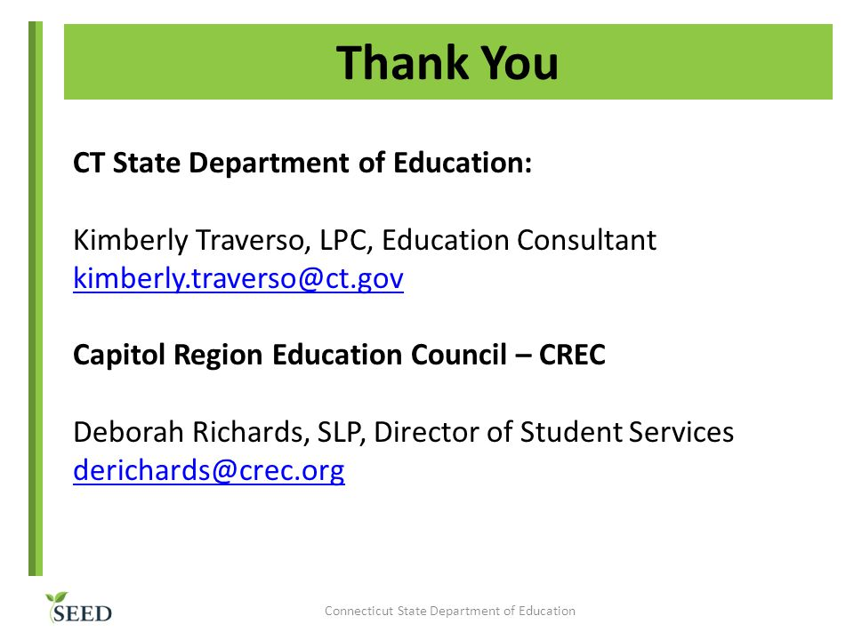 Thank You CT State Department of Education: Kimberly Traverso, LPC, Education Consultant kimberly.traverso@ct.gov Capitol Region Education Council – CREC Deborah Richards, SLP, Director of Student Services derichards@crec.org Connecticut State Department of Education