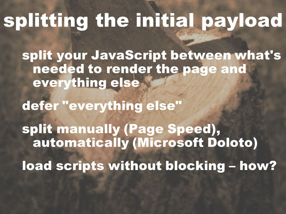 splitting the initial payload split your JavaScript between what s needed to render the page and everything else defer everything else split manually (Page Speed), automatically (Microsoft Doloto) load scripts without blocking – how?