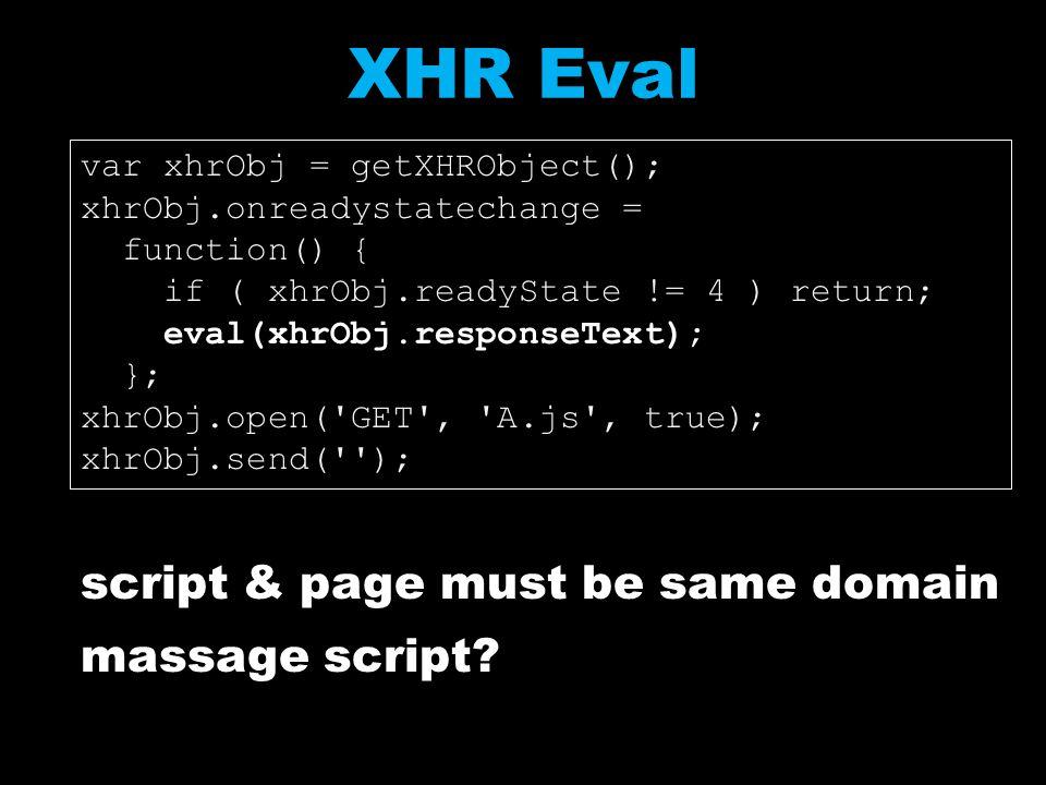 XHR Eval script & page must be same domain massage script? var xhrObj = getXHRObject(); xhrObj.onreadystatechange = function() { if ( xhrObj.readyStat