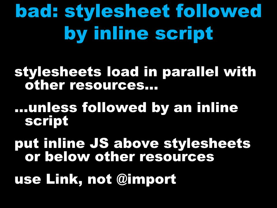 stylesheets load in parallel with other resources......unless followed by an inline script put inline JS above stylesheets or below other resources use Link, not @import bad: stylesheet followed by inline script