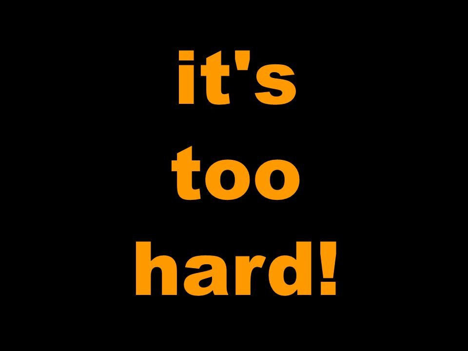 it s too hard!