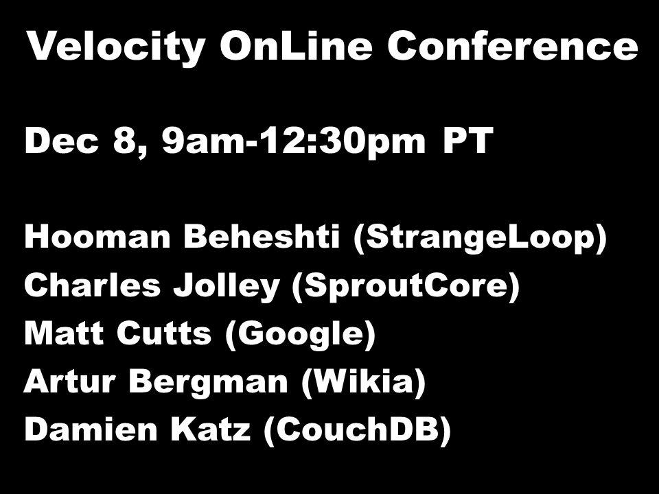 Velocity OnLine Conference Dec 8, 9am-12:30pm PT Hooman Beheshti (StrangeLoop) Charles Jolley (SproutCore) Matt Cutts (Google) Artur Bergman (Wikia) Damien Katz (CouchDB)