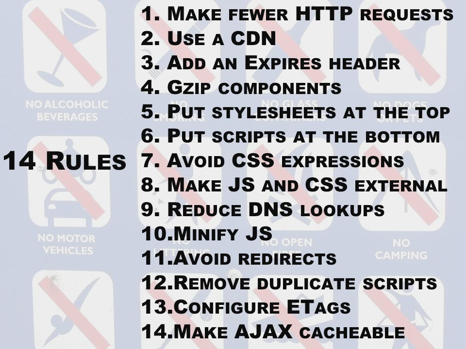 14 R ULES 1.M AKE FEWER HTTP REQUESTS 2.U SE A CDN 3.A DD AN E XPIRES HEADER 4.G ZIP COMPONENTS 5.P UT STYLESHEETS AT THE TOP 6.P UT SCRIPTS AT THE BOTTOM 7.A VOID CSS EXPRESSIONS 8.M AKE JS AND CSS EXTERNAL 9.R EDUCE DNS LOOKUPS 10.M INIFY JS 11.A VOID REDIRECTS 12.R EMOVE DUPLICATE SCRIPTS 13.C ONFIGURE ET AGS 14.M AKE AJAX CACHEABLE