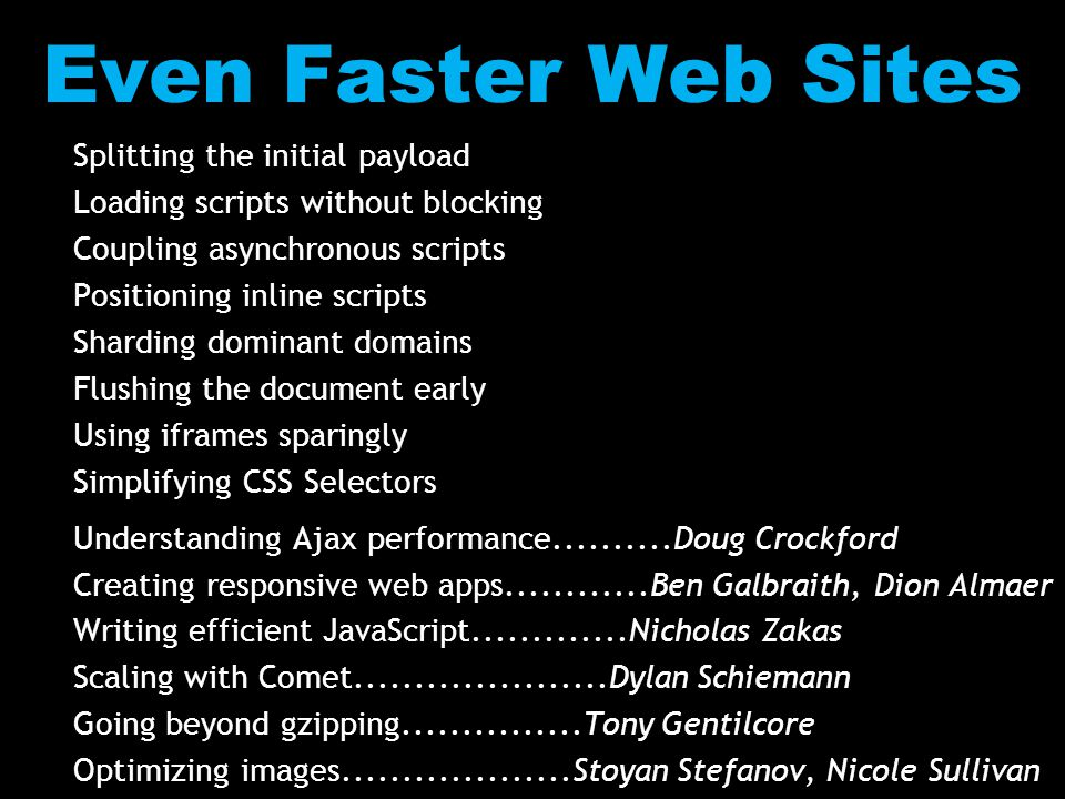 Even Faster Web Sites Splitting the initial payload Loading scripts without blocking Coupling asynchronous scripts Positioning inline scripts Sharding dominant domains Flushing the document early Using iframes sparingly Simplifying CSS Selectors Understanding Ajax performance..........Doug Crockford Creating responsive web apps............Ben Galbraith, Dion Almaer Writing efficient JavaScript.............Nicholas Zakas Scaling with Comet.....................Dylan Schiemann Going beyond gzipping...............Tony Gentilcore Optimizing images...................Stoyan Stefanov, Nicole Sullivan