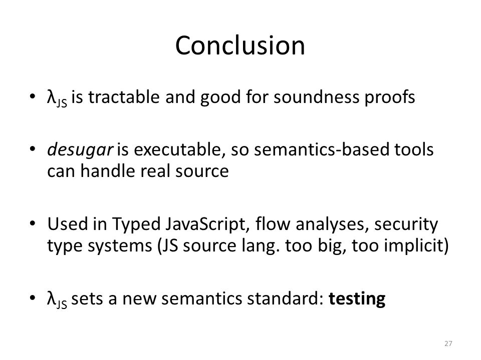 Conclusion λ JS is tractable and good for soundness proofs desugar is executable, so semantics-based tools can handle real source Used in Typed JavaScript, flow analyses, security type systems (JS source lang.