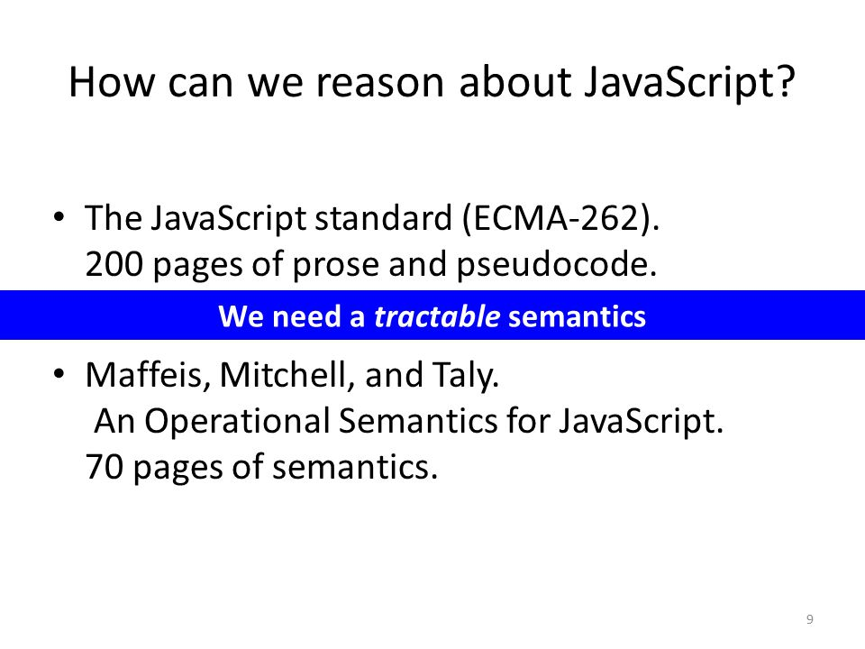 How can we reason about JavaScript? 9 The JavaScript standard (ECMA-262). 200 pages of prose and pseudocode. Maffeis, Mitchell, and Taly. An Operation
