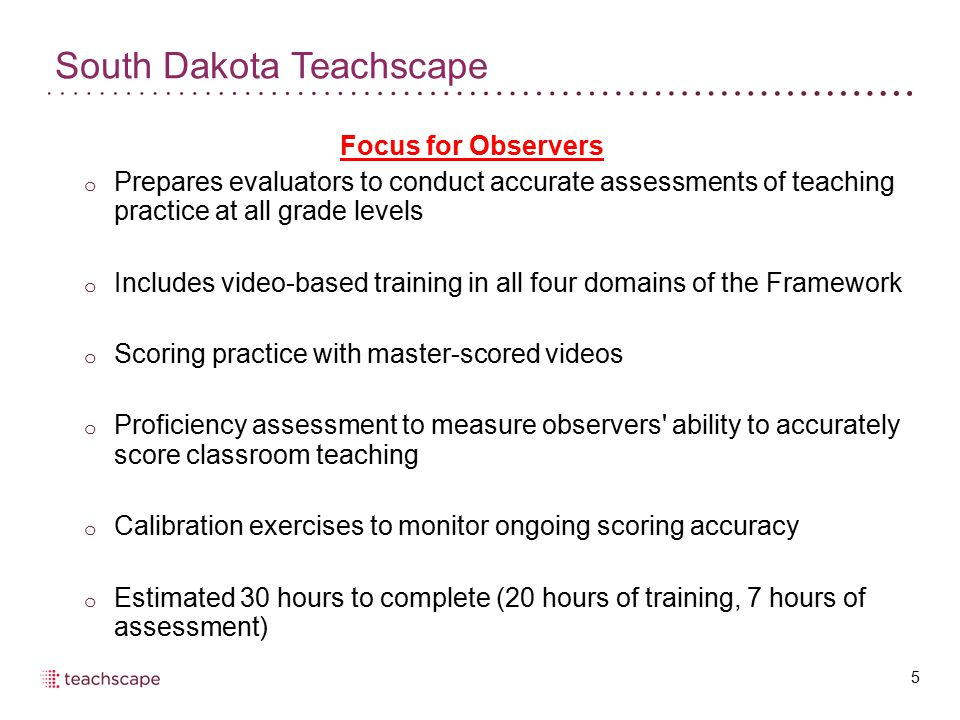 South Dakota Teachscape 5 Focus for Observers o Prepares evaluators to conduct accurate assessments of teaching practice at all grade levels o Includes video-based training in all four domains of the Framework o Scoring practice with master-scored videos o Proficiency assessment to measure observers ability to accurately score classroom teaching o Calibration exercises to monitor ongoing scoring accuracy o Estimated 30 hours to complete (20 hours of training, 7 hours of assessment)